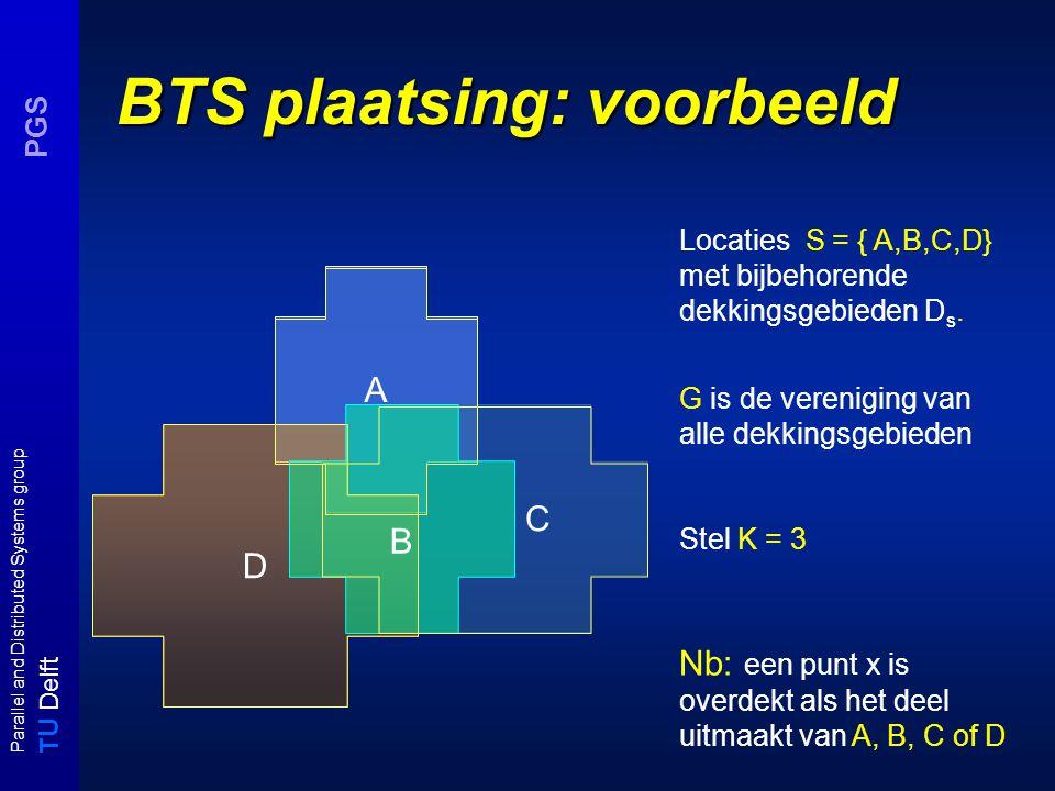 T U Delft Parallel and Distributed Systems group PGS BTS plaatsing: voorbeeld A C D Locaties S = { A,B,C,D} met bijbehorende dekkingsgebieden D s.
