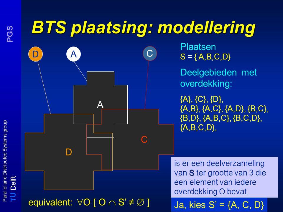 T U Delft Parallel and Distributed Systems group PGS BTS plaatsing: modellering A D D A C Plaatsen S = { A,B,C,D} Deelgebieden met overdekking: {A}, {C}, {D}, {A,B}, {A,C}, {A,D}, {B,C}, {B,D}, {A,B,C}, {B,C,D}, {A,B,C,D}, S is er een deelverzameling van S ter grootte van 3 die een element van iedere overdekking O bevat.