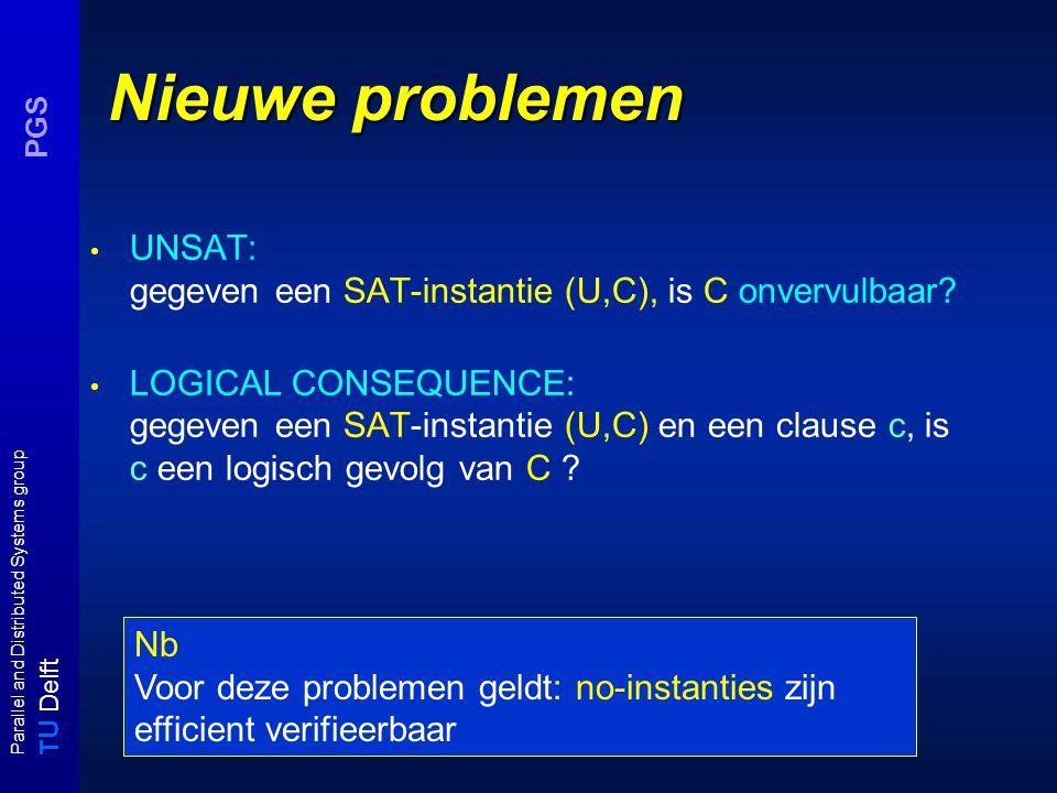 T U Delft Parallel and Distributed Systems group PGS Nieuwe problemen UNSAT: gegeven een SAT-instantie (U,C), is C onvervulbaar? LOGICAL CONSEQUENCE:
