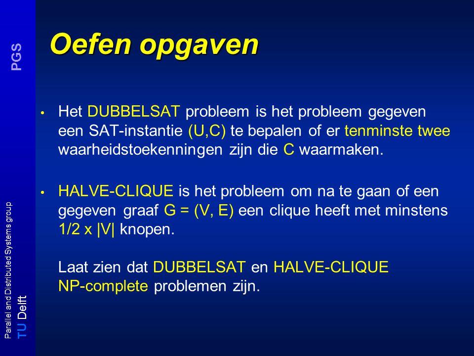 T U Delft Parallel and Distributed Systems group PGS Oefen opgaven Het DUBBELSAT probleem is het probleem gegeven een SAT-instantie (U,C) te bepalen of er tenminste twee waarheidstoekenningen zijn die C waarmaken.