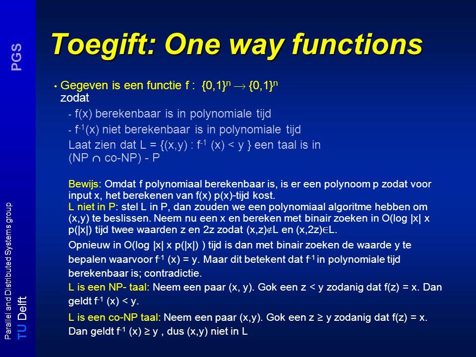 T U Delft Parallel and Distributed Systems group PGS Toegift: One way functions Gegeven is een functie f : {0,1} n  {0,1} n zodat - f(x) berekenbaar is in polynomiale tijd - f -1 (x) niet berekenbaar is in polynomiale tijd Laat zien dat L = {(x,y) : f -1 (x) < y } een taal is in (NP  co-NP) - P Bewijs: Omdat f polynomiaal berekenbaar is, is er een polynoom p zodat voor input x, het berekenen van f(x) p(x)-tijd kost.