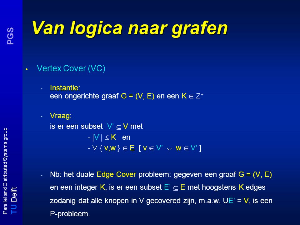 T U Delft Parallel and Distributed Systems group PGS Van logica naar grafen Vertex Cover (VC) - Instantie: een ongerichte graaf G = (V, E) en een K  Z + - Vraag: is er een subset V'  V met - |V'|  K en -  { v,w }  E [ v  V'  w  V' ] - Nb: het duale Edge Cover probleem: gegeven een graaf G = (V, E) en een integer K, is er een subset E'  E met hoogstens K edges zodanig dat alle knopen in V gecovered zijn, m.a.w.