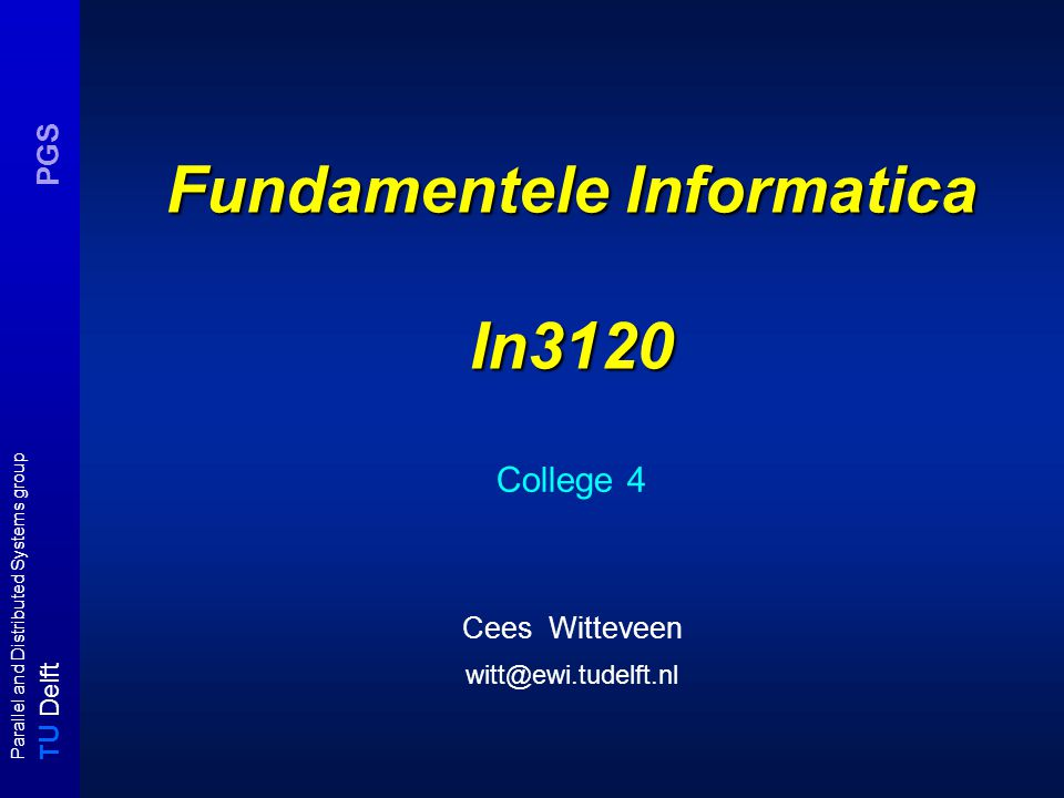 T U Delft Parallel and Distributed Systems group PGS Fundamentele Informatica In3120 College 4 Cees Witteveen witt@ewi.tudelft.nl