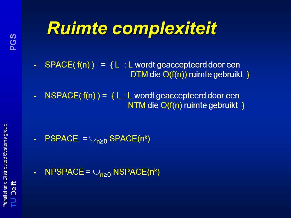 T U Delft Parallel and Distributed Systems group PGS SPACE( f(n) ) = { L : L wordt geaccepteerd door een DTM die O(f(n)) ruimte gebruikt } NSPACE( f(n) ) = { L : L wordt geaccepteerd door een NTM die O(f(n) ruimte gebruikt } PSPACE =  n≥0 SPACE(n k ) NPSPACE =  n≥0 NSPACE(n k ) Ruimte complexiteit