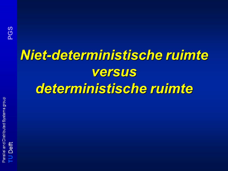 T U Delft Parallel and Distributed Systems group PGS Niet-deterministische ruimte versus deterministische ruimte
