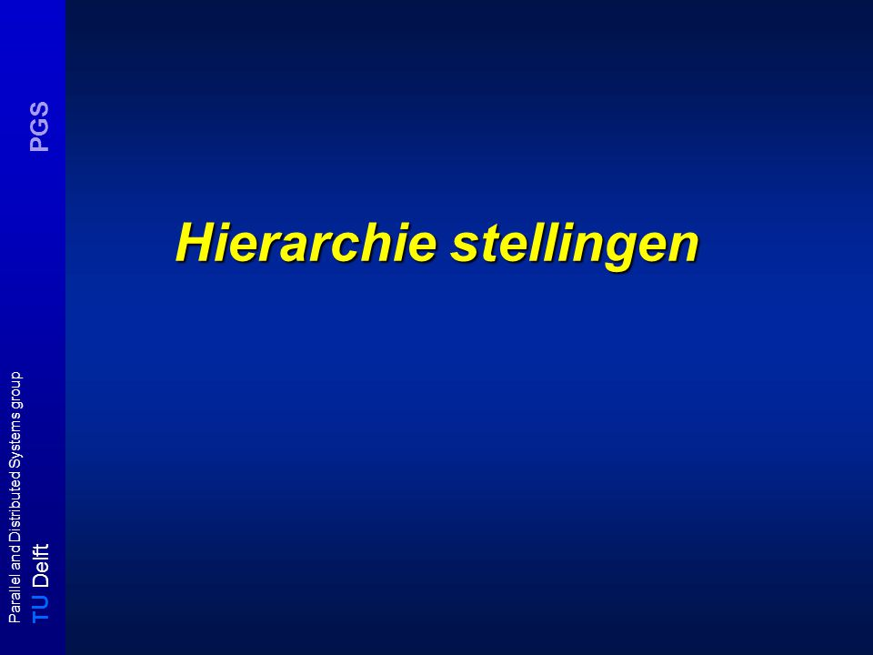 T U Delft Parallel and Distributed Systems group PGS Hierarchie stellingen