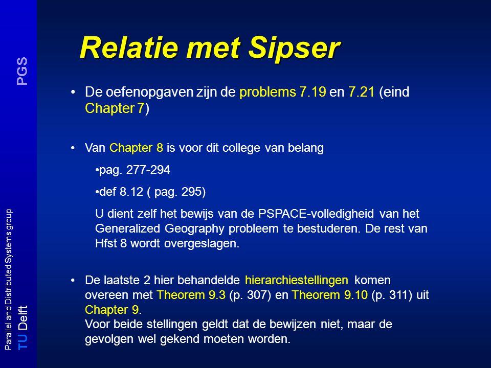 T U Delft Parallel and Distributed Systems group PGS Relatie met Sipser De oefenopgaven zijn de problems 7.19 en 7.21 (eind Chapter 7) Van Chapter 8 is voor dit college van belang pag.