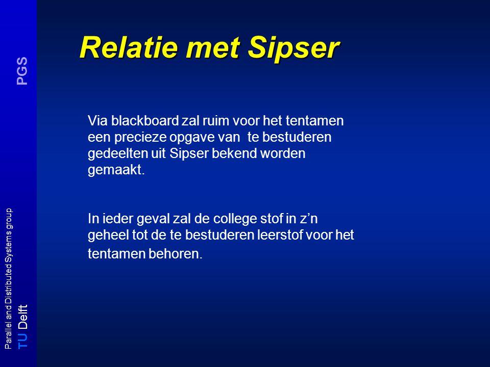 T U Delft Parallel and Distributed Systems group PGS Relatie met Sipser Via blackboard zal ruim voor het tentamen een precieze opgave van te bestuderen gedeelten uit Sipser bekend worden gemaakt.