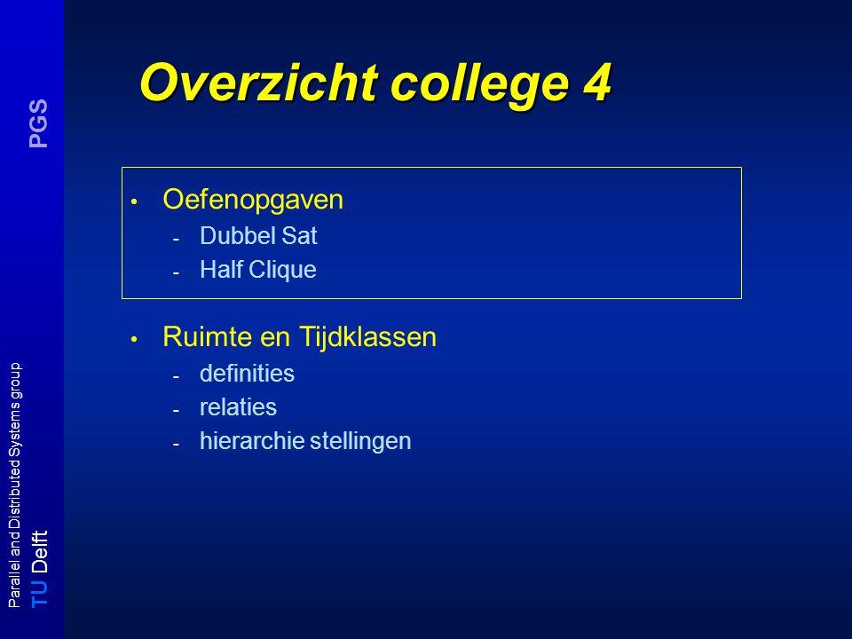 T U Delft Parallel and Distributed Systems group PGS Overzicht college 4 Oefenopgaven - Dubbel Sat - Half Clique Ruimte en Tijdklassen - definities - relaties - hierarchie stellingen