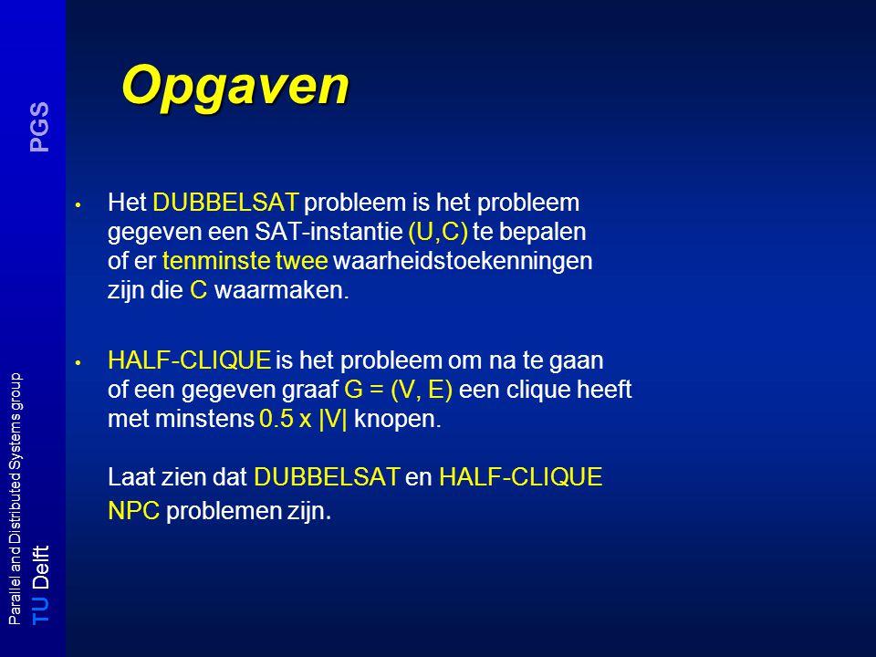 T U Delft Parallel and Distributed Systems group PGS Uitwerking DUBBELSAT C' = C  { {u n+1,  u n+1 } } U = { u 1, u 2,..., u n } C = { c 1, c 2,..., c m } SAT instantie (U,C) vervulbaar ⇒  : U  {0,1} maakt C waar ⇒  :   {u n+1  0} en   {u n+1  1} maken C' waar ⇒ (U', C') is dubbel vervulbaar.
