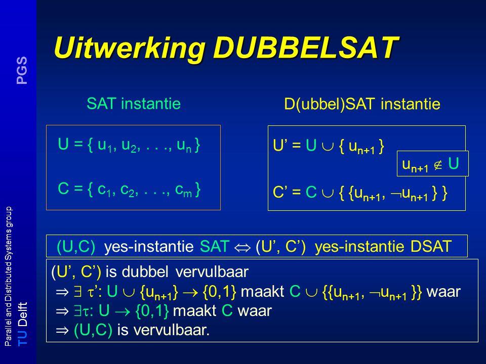 T U Delft Parallel and Distributed Systems group PGS Uitwerking DUBBELSAT C' = C  { {u n+1,  u n+1 } } U = { u 1, u 2,..., u n } C = { c 1, c 2,..., c m } SAT instantie (U', C') is dubbel vervulbaar ⇒   ': U  {u n+1 }  {0,1} maakt C  {{u n+1,  u n+1 }} waar ⇒  : U  {0,1} maakt C waar ⇒ (U,C) is vervulbaar.