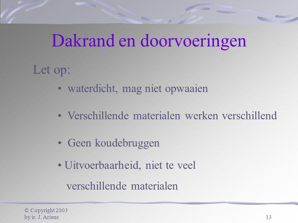 © Copyright 2003 by ir. J. Ariens13 Dakrand en doorvoeringen Let op: waterdicht, mag niet opwaaien Verschillende materialen werken verschillend Geen k
