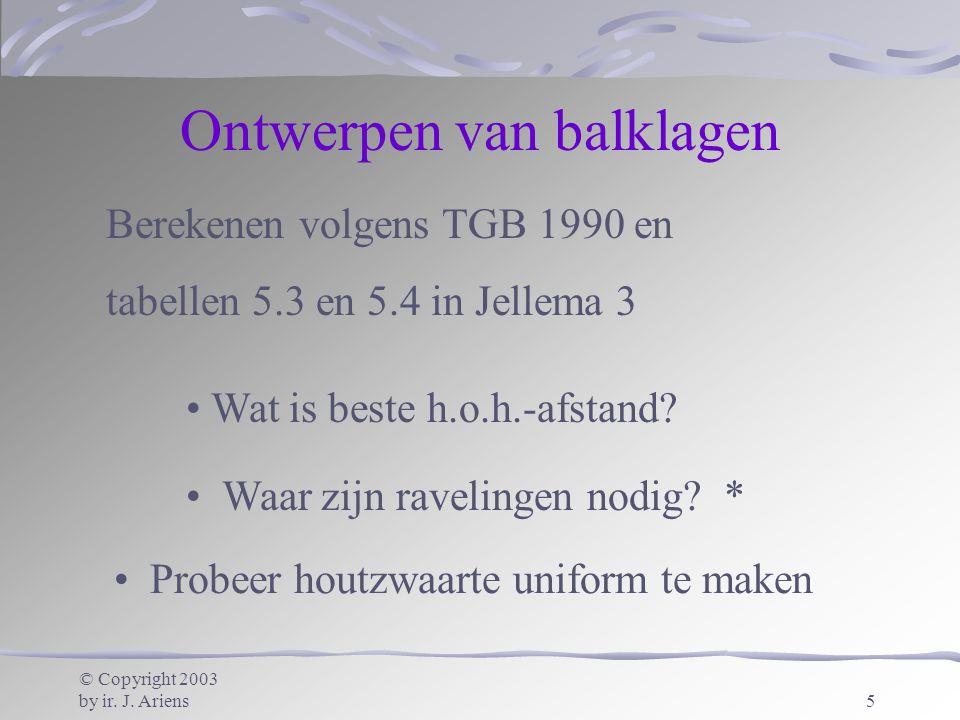 © Copyright 2003 by ir. J. Ariens5 Ontwerpen van balklagen Berekenen volgens TGB 1990 en tabellen 5.3 en 5.4 in Jellema 3 Probeer houtzwaarte uniform