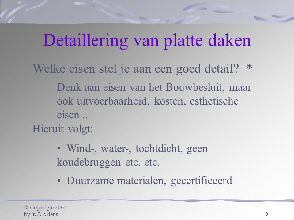© Copyright 2003 by ir. J. Ariens9 Detaillering van platte daken Wind-, water-, tochtdicht, geen koudebruggen etc. etc. Duurzame materialen, gecertifi