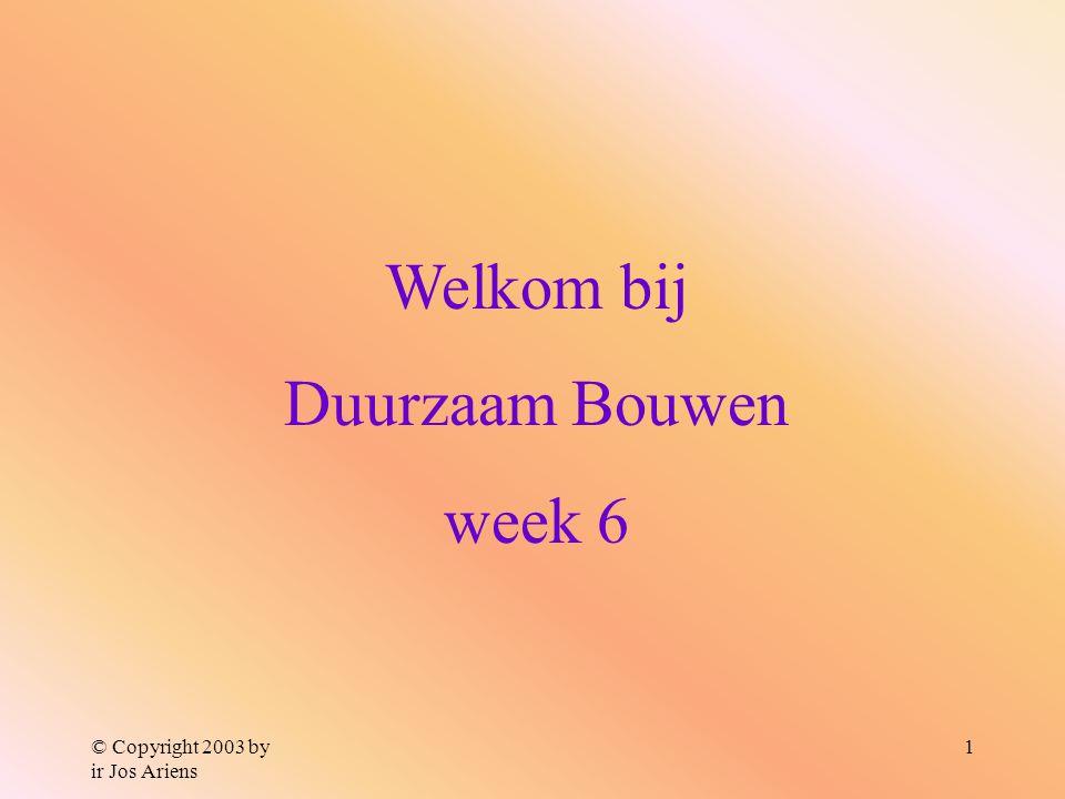 © Copyright 2003 by ir Jos Ariens 1 Welkom bij Duurzaam Bouwen week 6
