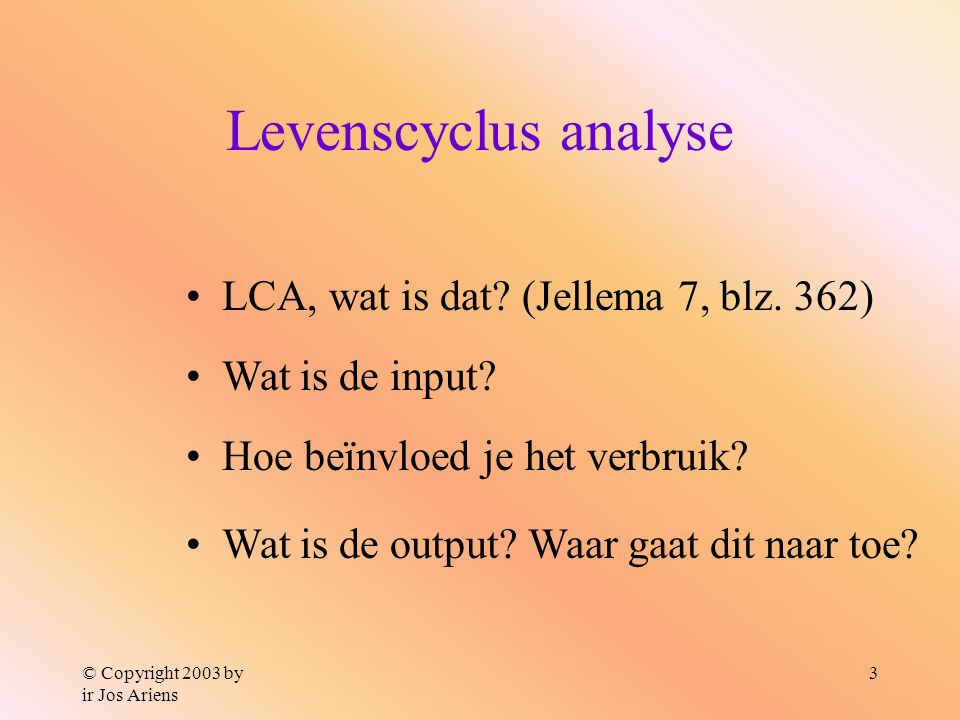 © Copyright 2003 by ir Jos Ariens 3 Levenscyclus analyse Wat is de input.