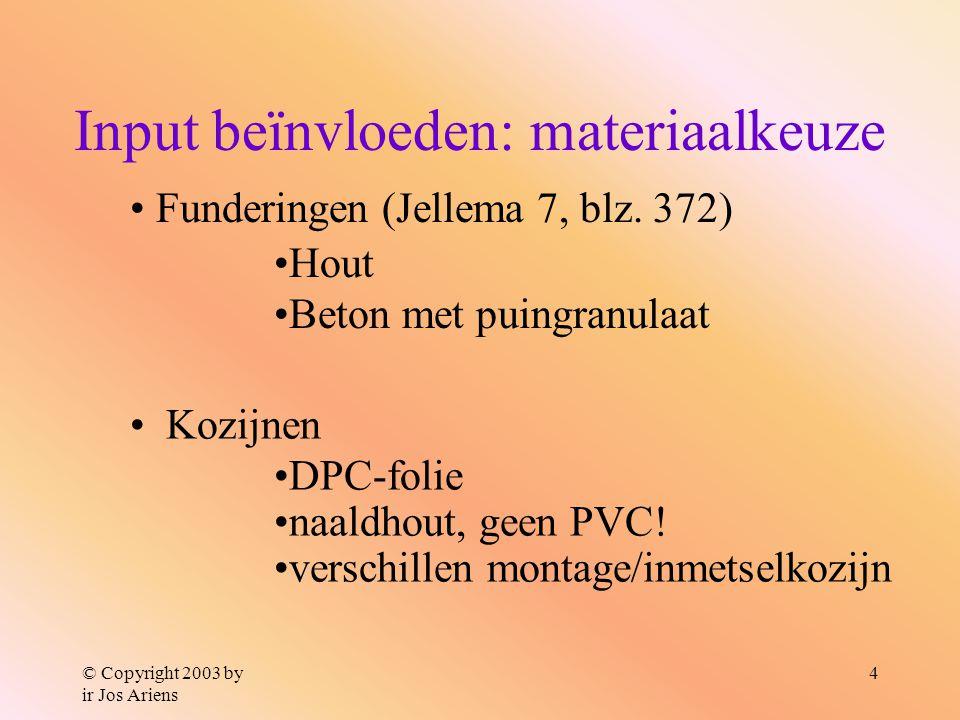 © Copyright 2003 by ir Jos Ariens 4 Input beïnvloeden: materiaalkeuze Kozijnen DPC-folie naaldhout, geen PVC! verschillen montage/inmetselkozijn Funde