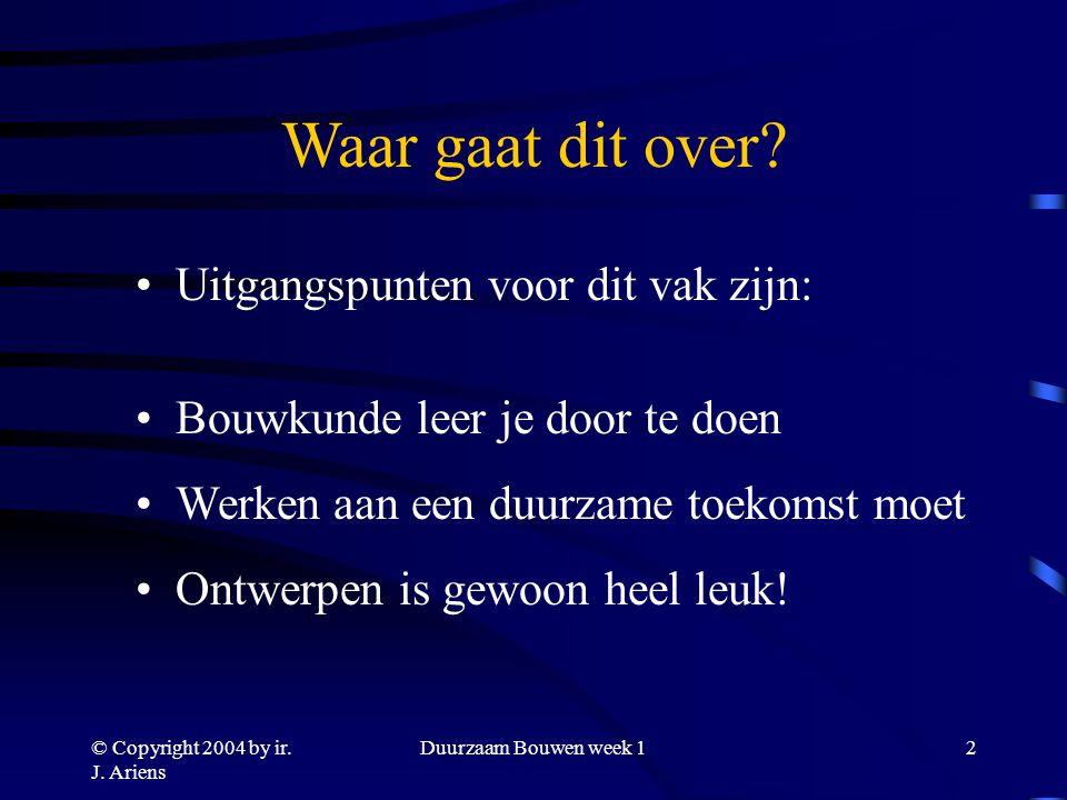 © Copyright 2004 by ir. J. Ariens Duurzaam Bouwen week 11 Welkom bij Bouwkunde Onderdeel Duurzaam Bouwen