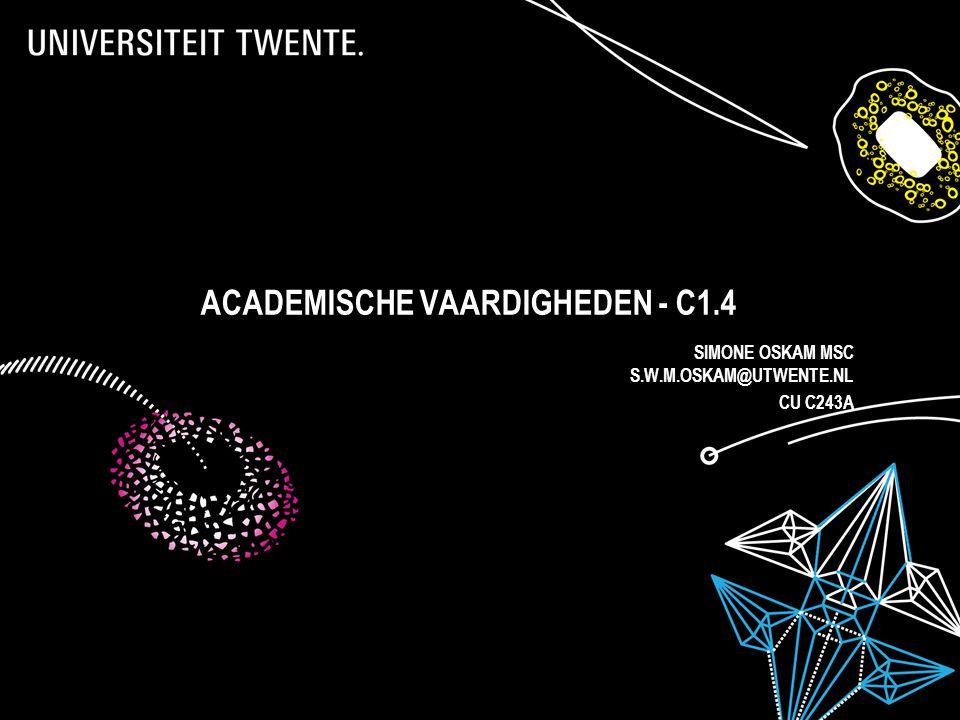 ACADEMISCHE VAARDIGHEDEN - C1.4 SIMONE OSKAM MSC S.W.M.OSKAM@UTWENTE.NL CU C243A