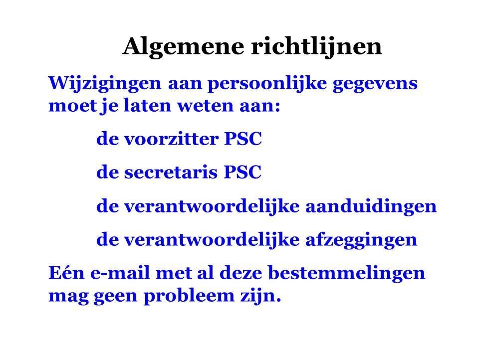 Algemene richtlijnen Wijzigingen aan persoonlijke gegevens moet je laten weten aan: de voorzitter PSC de secretaris PSC de verantwoordelijke aanduidingen de verantwoordelijke afzeggingen Eén e-mail met al deze bestemmelingen mag geen probleem zijn.