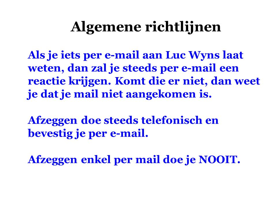 Algemene richtlijnen Als je iets per e-mail aan Luc Wyns laat weten, dan zal je steeds per e-mail een reactie krijgen. Komt die er niet, dan weet je d