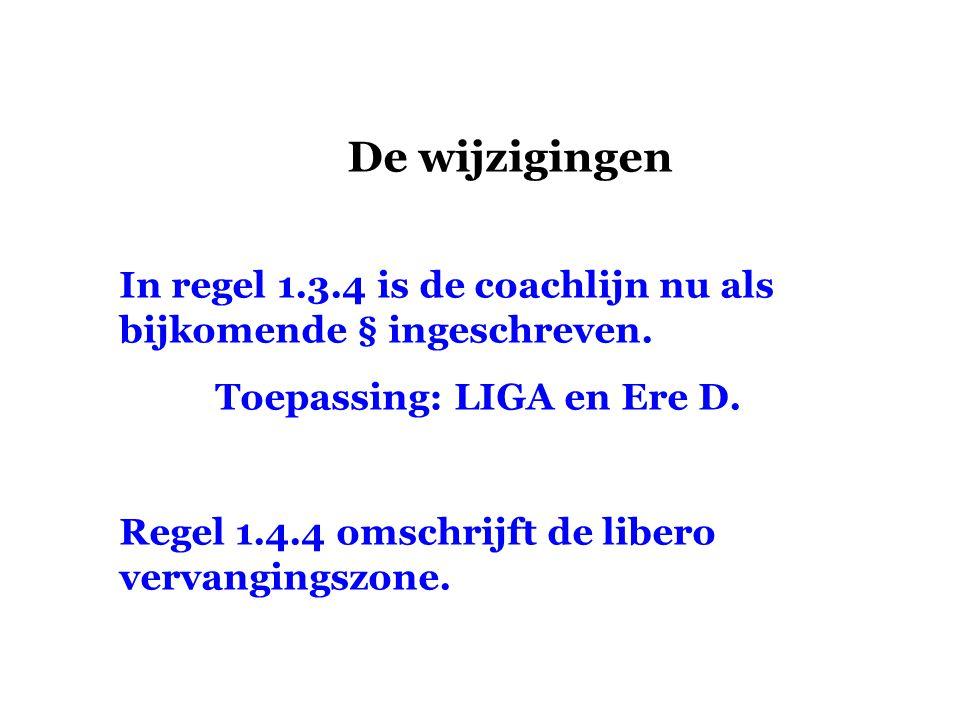 De wijzigingen In regel 1.3.4 is de coachlijn nu als bijkomende § ingeschreven. Toepassing: LIGA en Ere D. Regel 1.4.4 omschrijft de libero vervanging