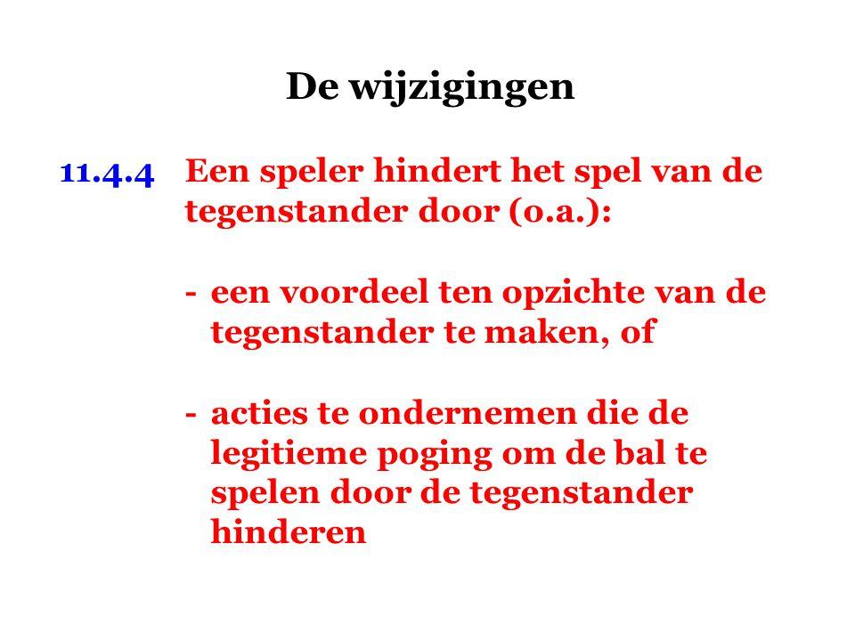 De wijzigingen 11.4.4Een speler hindert het spel van de tegenstander door (o.a.): -een voordeel ten opzichte van de tegenstander te maken, of -acties te ondernemen die de legitieme poging om de bal te spelen door de tegenstander hinderen
