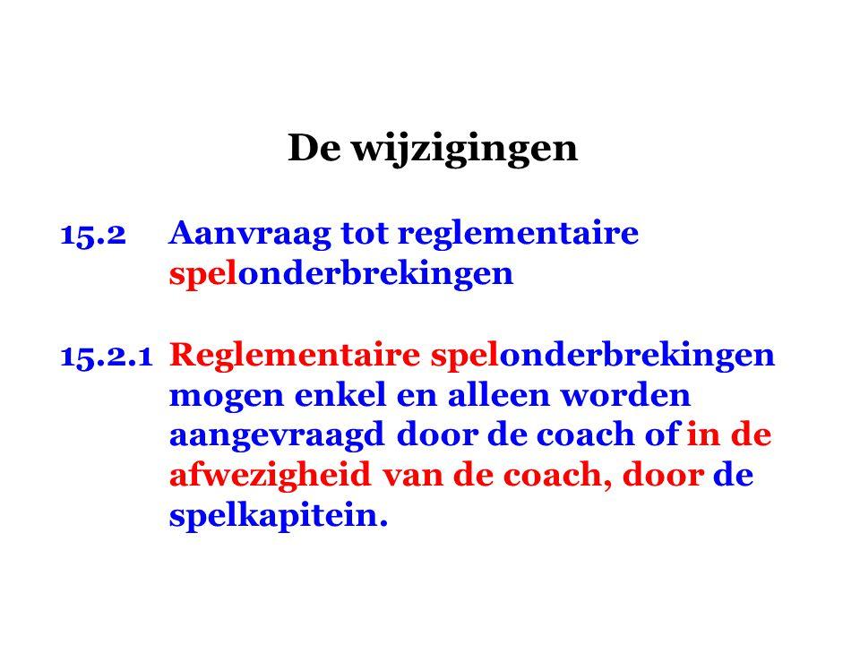 De wijzigingen 15.2Aanvraag tot reglementaire spelonderbrekingen 15.2.1Reglementaire spelonderbrekingen mogen enkel en alleen worden aangevraagd door de coach of in de afwezigheid van de coach, door de spelkapitein.