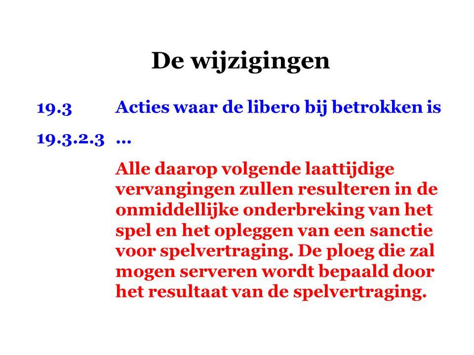 De wijzigingen 19.3Acties waar de libero bij betrokken is 19.3.2.3... Alle daarop volgende laattijdige vervangingen zullen resulteren in de onmiddelli