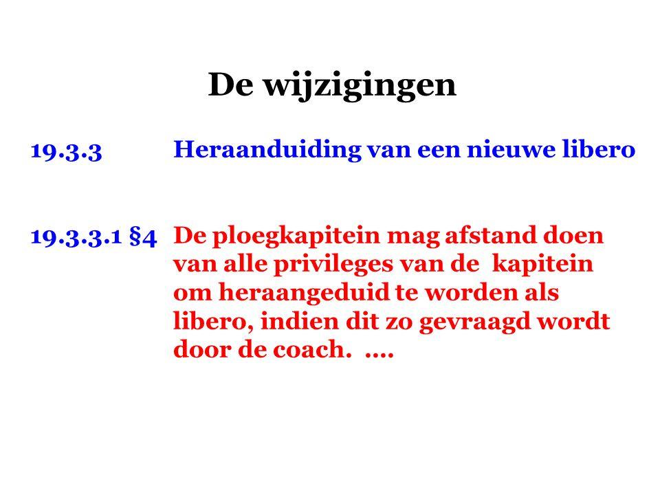 De wijzigingen 19.3.3Heraanduiding van een nieuwe libero 19.3.3.1 §4De ploegkapitein mag afstand doen van alle privileges van de kapitein om heraanged