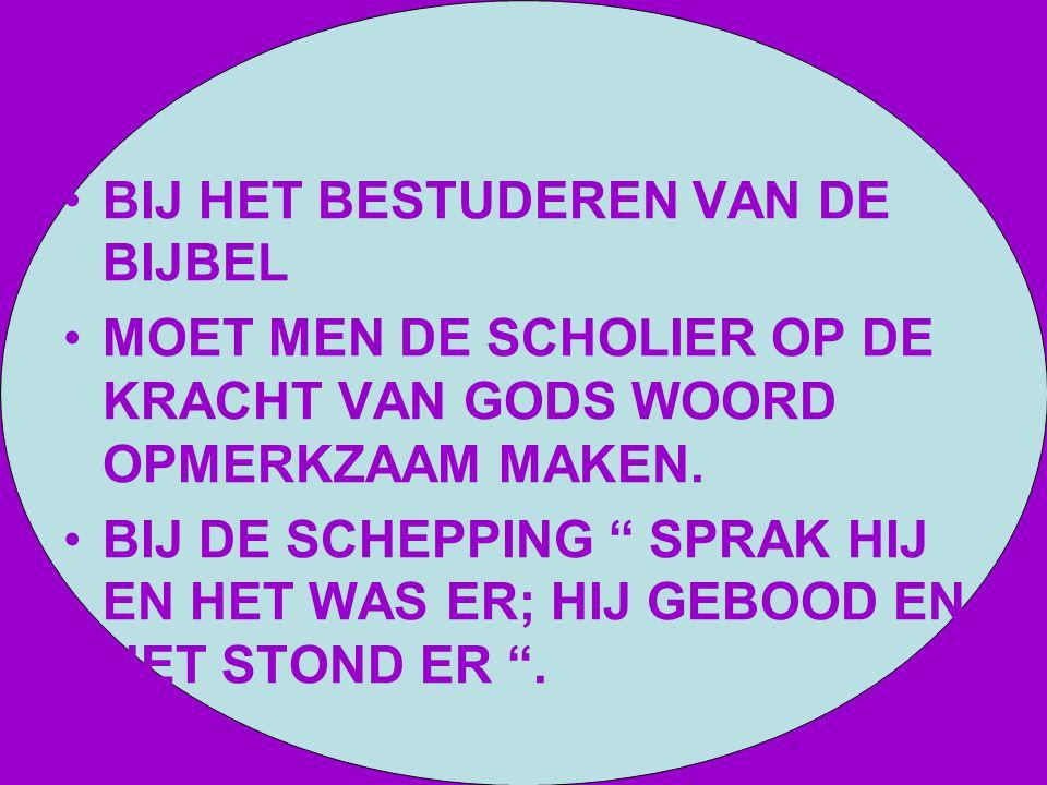 """BIJ HET BESTUDEREN VAN DE BIJBEL MOET MEN DE SCHOLIER OP DE KRACHT VAN GODS WOORD OPMERKZAAM MAKEN. BIJ DE SCHEPPING """" SPRAK HIJ EN HET WAS ER; HIJ GE"""