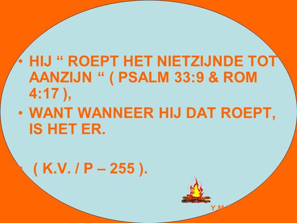 """HIJ """" ROEPT HET NIETZIJNDE TOT AANZIJN """" ( PSALM 33:9 & ROM 4:17 ), WANT WANNEER HIJ DAT ROEPT, IS HET ER. ( K.V. / P – 255 ). Y.M.E."""