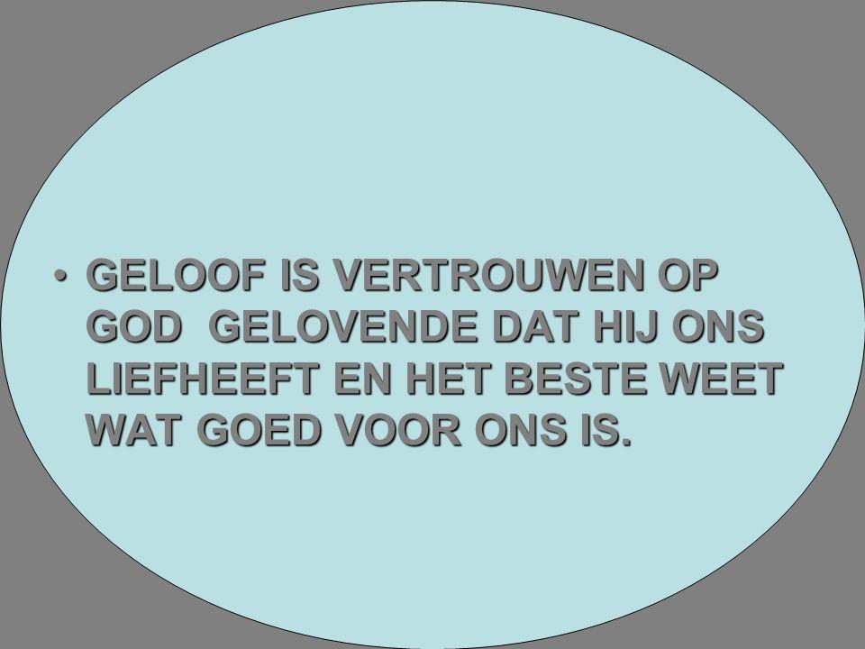 GELOOF IS VERTROUWEN OP GOD GELOVENDE DAT HIJ ONS LIEFHEEFT EN HET BESTE WEET WAT GOED VOOR ONS IS.GELOOF IS VERTROUWEN OP GOD GELOVENDE DAT HIJ ONS L