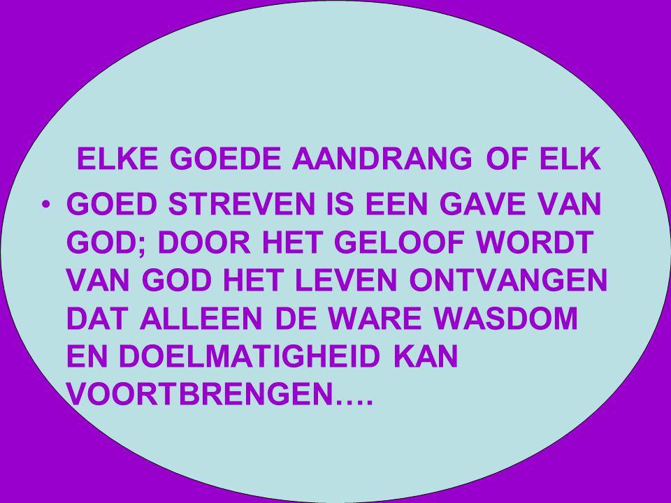 ELKE GOEDE AANDRANG OF ELK GOED STREVEN IS EEN GAVE VAN GOD; DOOR HET GELOOF WORDT VAN GOD HET LEVEN ONTVANGEN DAT ALLEEN DE WARE WASDOM EN DOELMATIGH