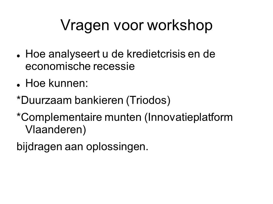 Vragen voor workshop Hoe analyseert u de kredietcrisis en de economische recessie Hoe kunnen: *Duurzaam bankieren (Triodos) *Complementaire munten (Innovatieplatform Vlaanderen) bijdragen aan oplossingen.