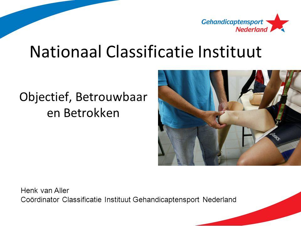 Nationaal Classificatie Instituut Objectief, Betrouwbaar en Betrokken Henk van Aller Coördinator Classificatie Instituut Gehandicaptensport Nederland