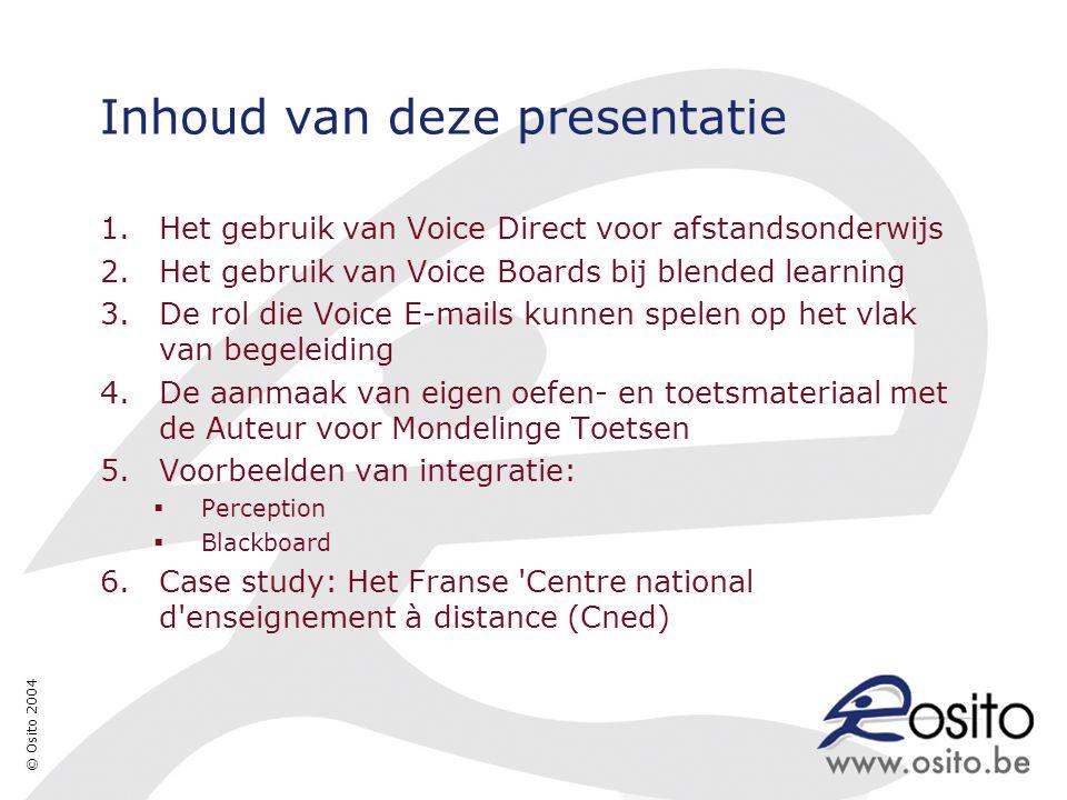 © Osito 2004 Inhoud van deze presentatie 1.Het gebruik van Voice Direct voor afstandsonderwijs 2.Het gebruik van Voice Boards bij blended learning 3.De rol die Voice E-mails kunnen spelen op het vlak van begeleiding 4.De aanmaak van eigen oefen- en toetsmateriaal met de Auteur voor Mondelinge Toetsen 5.Voorbeelden van integratie:  Perception  Blackboard 6.Case study: Het Franse Centre national d enseignement à distance (Cned)