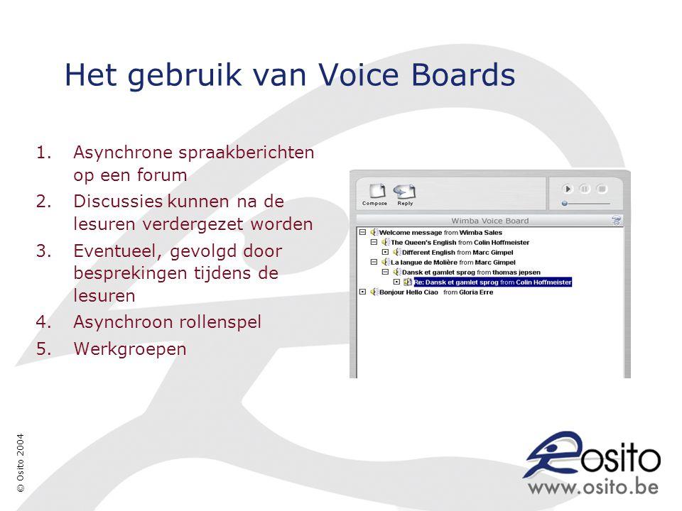 © Osito 2004 Het gebruik van Voice Boards 1.Asynchrone spraakberichten op een forum 2.Discussies kunnen na de lesuren verdergezet worden 3.Eventueel, gevolgd door besprekingen tijdens de lesuren 4.Asynchroon rollenspel 5.Werkgroepen