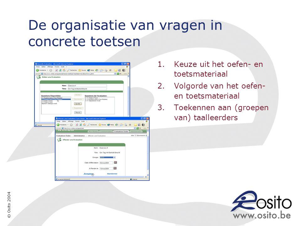 © Osito 2004 De organisatie van vragen in concrete toetsen 1.Keuze uit het oefen- en toetsmateriaal 2.Volgorde van het oefen- en toetsmateriaal 3.Toekennen aan (groepen van) taalleerders