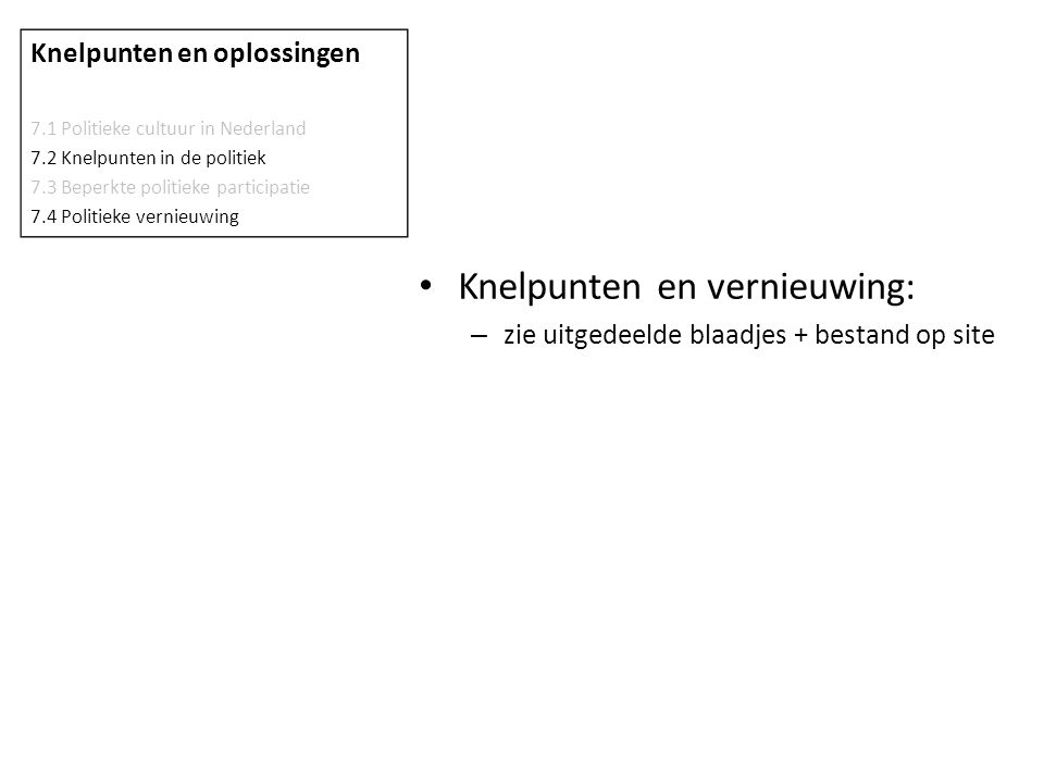 Knelpunten en vernieuwing: – zie uitgedeelde blaadjes + bestand op site Knelpunten en oplossingen 7.1 Politieke cultuur in Nederland 7.2 Knelpunten in de politiek 7.3 Beperkte politieke participatie 7.4 Politieke vernieuwing