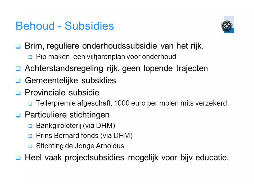 Behoud - Subsidies  Brim, reguliere onderhoudssubsidie van het rijk.  Pip maken, een vijfjarenplan voor onderhoud  Achterstandsregeling rijk, geen