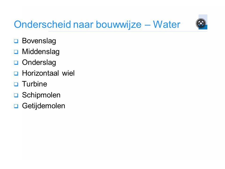 Onderscheid naar bouwwijze – Water  Bovenslag  Middenslag  Onderslag  Horizontaal wiel  Turbine  Schipmolen  Getijdemolen