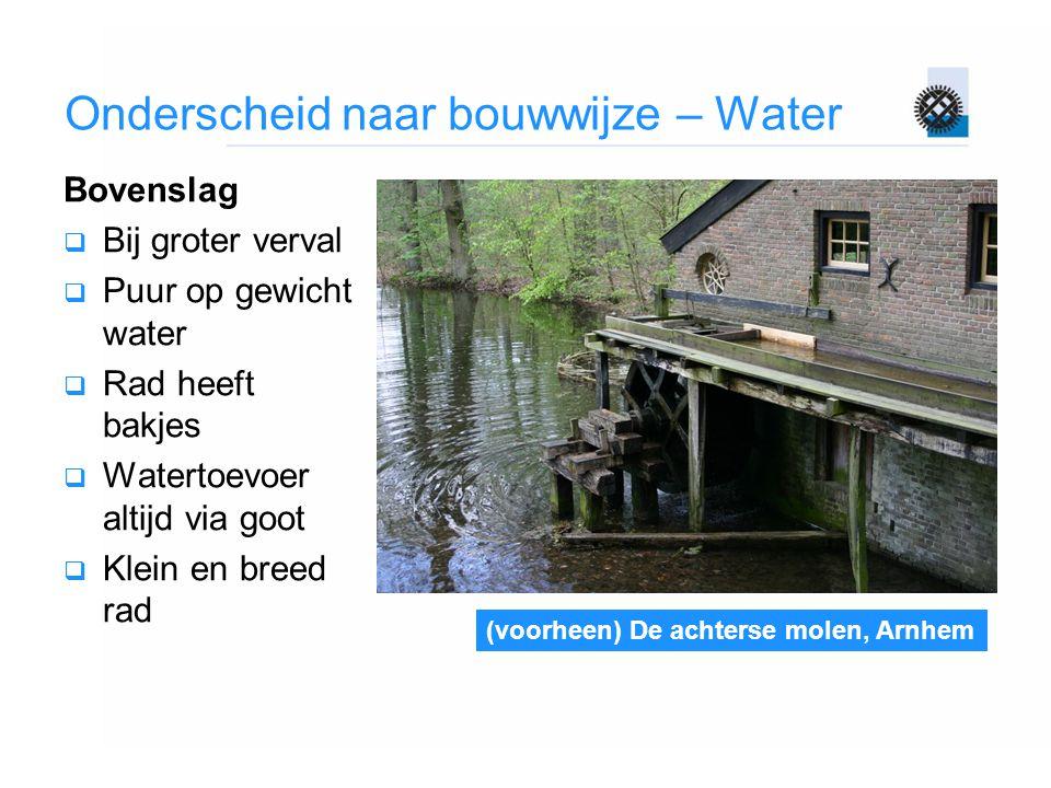 Onderscheid naar bouwwijze – Water Bovenslag  Bij groter verval  Puur op gewicht water  Rad heeft bakjes  Watertoevoer altijd via goot  Klein en