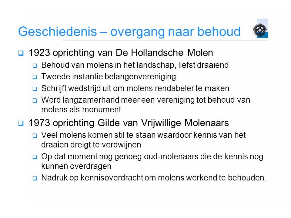 Geschiedenis – overgang naar behoud  1923 oprichting van De Hollandsche Molen  Behoud van molens in het landschap, liefst draaiend  Tweede instanti