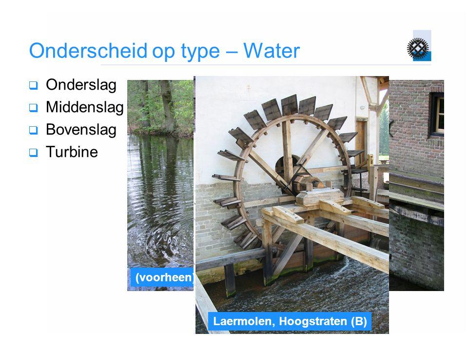 Onderscheid op type – Water  Onderslag  Middenslag  Bovenslag  Turbine (voorheen) De achterse molen, Arnhem Neuborgmolen, Gulpen Gifhorn Laermolen