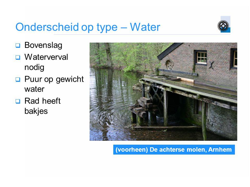Onderscheid op type – Water  Bovenslag  Waterverval nodig  Puur op gewicht water  Rad heeft bakjes (voorheen) De achterse molen, Arnhem