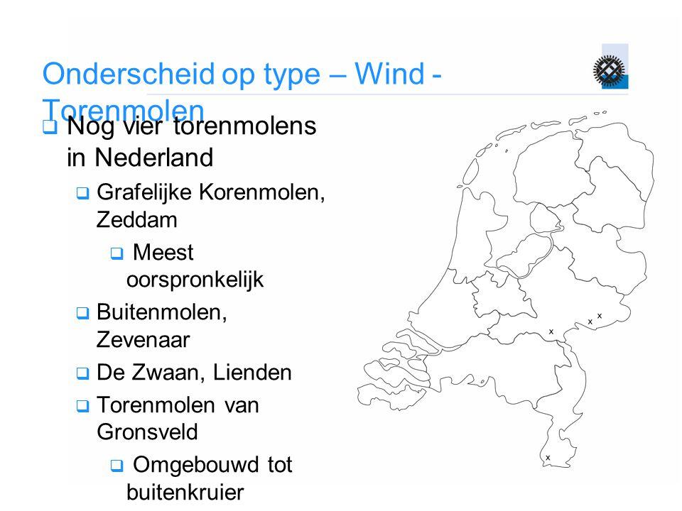 Onderscheid op type – Wind - Torenmolen  Nog vier torenmolens in Nederland  Grafelijke Korenmolen, Zeddam  Meest oorspronkelijk  Buitenmolen, Zeve
