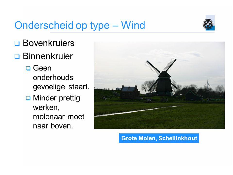 Grote Molen, Schellinkhout Onderscheid op type – Wind  Bovenkruiers  Binnenkruier  Geen onderhouds gevoelige staart.  Minder prettig werken, molen
