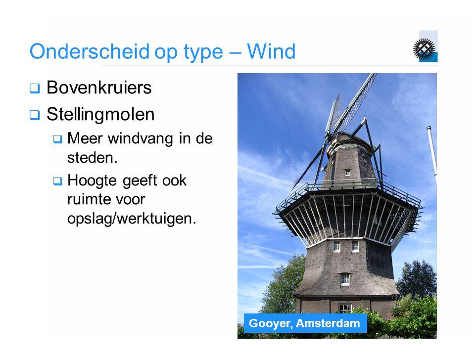 Gooyer, Amsterdam Onderscheid op type – Wind  Bovenkruiers  Stellingmolen  Meer windvang in de steden.  Hoogte geeft ook ruimte voor opslag/werktu