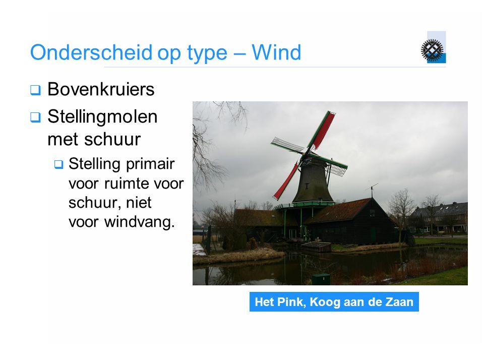 Het Pink, Koog aan de Zaan Onderscheid op type – Wind  Bovenkruiers  Stellingmolen met schuur  Stelling primair voor ruimte voor schuur, niet voor